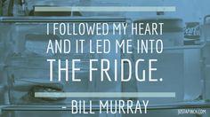 """I followed my heart and it led me into the fridge."""