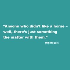 "Will Rogers quote: ""Anyone who didn't like a horse – well, there's just something the matter with them."""