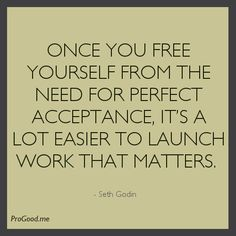 Once You Free Yourself From The Need For Perfect Acceptance, It's A Lot Easier To Launch Work That Matters. Great Business Quotes, Business Motivational Quotes, Leadership Quotes, Inspirational Quotes, Words Quotes, Life Quotes, Sayings, Seth Godin