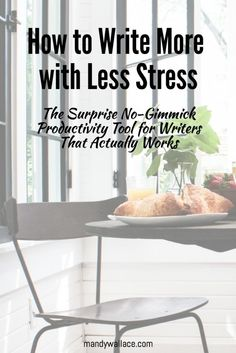 How to Write More with Less Stress: The Surprise No-Gimmick Productivity Tool for Writers That Actually Works