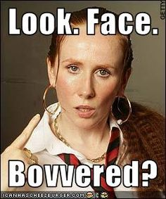 Am I bovvered? Am i bovvered though? I ain't even bovvered.  Gets me every time! Love Lauren Cooper.