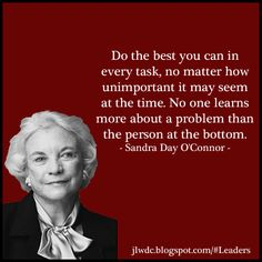 """Do the best you can in every task, no matter how unimportant it may seem at the time. No one learns more about a problem than the person at the bottom."" - Sandra Day O'Connor, Junior League of Phoenix"