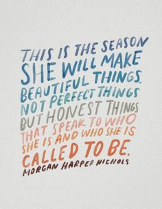 """Motivational creativity quote poster that says, """"This is the season she will make beautiful things. Not perfect things, but honest things that speak to who she is and who she is called to be."""" words and illustration by Morgan Harper Nichols. Reminder Quotes, Me Quotes, Customer Service Quotes, Team Building Quotes, Artist Quotes, Creativity Quotes, Heartbroken Quotes, Quote Posters, Encouragement Quotes"""