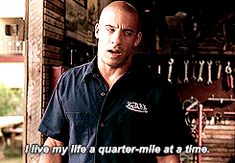 I live my life a quarter-mile at a time -Dominic Toretto