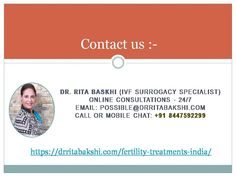 Dr. Rita Baskhi (IVF Surrogacy Specialist)Online Consultations - 24/7Email: possible@drritabakshi.comCall or Mobile Chat: +91 8447592299