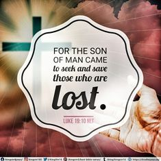 "For the Son of Man came to seek and save those who are lost."" Luke 19:10 NLT"
