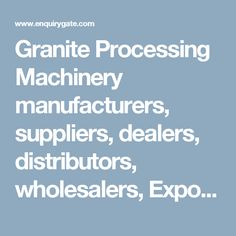 Granite Processing Machinery manufacturers, suppliers, dealers, distributors, wholesalers, Exporters, and Importers in Delhi, India - at Enquiry Gate – To Get Business Enquiry