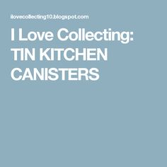 I Love Collecting: TIN KITCHEN CANISTERS