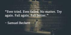"""""""Ever tried. Ever failed. No matter. Try again. Fail again. Fail better.""""   - Samuel Beckett"""