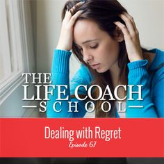 TheLifeCoachSchool.com | Podcast Episode #67: Dealing with Regret