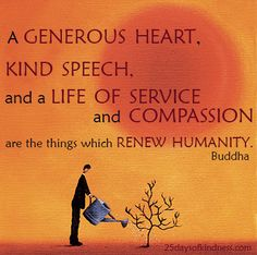 A generous heart, kind speech, and a life of service and Compassion are the things which Renew Humanity. Buddha