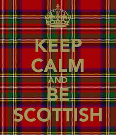 Keep Calm and Be Scottish....and Wear Tartan