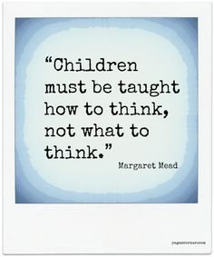 """Children must be taught how to think, not what to think"" - Margaret Mead"