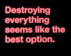Destroying everything seems like the best option