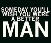 TRUTH. Someday you'll wish you were a better man. I already do...