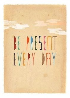Don't dwell in the past. Don't worry about the future. Live in the moment. Be present NOW.