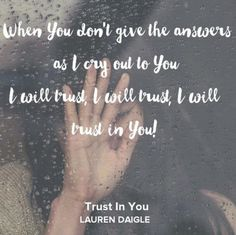 Trust In You - Lauren Daigle(Click the title to hear the song on Spotify) Letting go of every single dream I lay each one down at Your feet Every moment of my wandering Never changes what You see I've tried to win this war I confess My hands are...