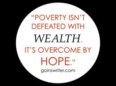 """Poverty isn't defeated with wealth. It's overcome by hope."" (Click through to see some hope!)"