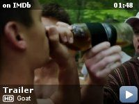 "Goat -- Reeling from a terrifying assault, a 19 year-old boy enrolls into college with his brother and pledges the same fraternity. What happens there, in the name of ""brotherhood,"" tests the boy and his loyalty to his brother in brutal ways."