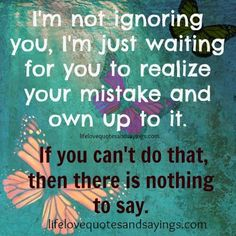 I'm not ignoring you ,I'm just waiting for you to realize your mistake & own up to it. If you can't do that ,then there is nothing to say.