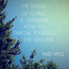 The knack of flying is learning how to throw yourself at the ground and miss. - Douglas Adams Quotes