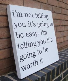 I'm not telling you it's going to be easy, but it's going to be worth it.