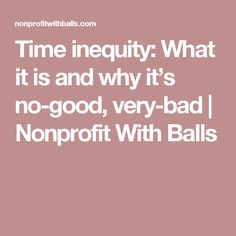 Time inequity: What it is and why it's no-good, very-bad | Nonprofit With Balls