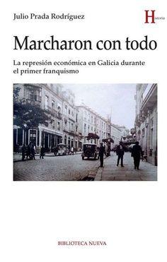Marcharon con todo : la represión económica en Galicia durante el primer franquismo / Julio Prada Rodríguez (2016)