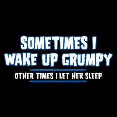 Sometimes I Wake Up Grumpy. Other Times I Let Her Sleep T-Shirt