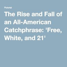The Rise and Fall of an All-American Catchphrase: 'Free, White, and 21'