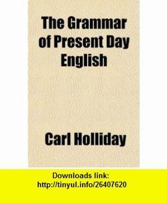 The Grammar of Present Day English (9780217038966) Carl Holliday , ISBN-10: 0217038964  , ISBN-13: 978-0217038966 ,  , tutorials , pdf , ebook , torrent , downloads , rapidshare , filesonic , hotfile , megaupload , fileserve