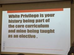 """""""White privilege is your history being part of the core curriculum and mine being taught as an elective."""" Photo credit: Perry Threlfall"""