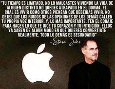 """""""Tu tiempo es limitado, no lo malgastes viviendo la vida de alguien distinto. No quedes atrapado en el dogma, el cual es vivir como otros piensan que deberías vivir. No dejes que los ruidos de las opiniones de los demás callen tu propia voz interior. Y, lo más importante, ten el coraje para hacer lo que te dice tu corazón y tu intuición. Ellos ya saben de algún modo en quién quieres convertirte realmente. Todo lo demás es secundario. Steve Jobs"""" Aportación de Víctor Glez"""