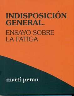 Indisposición general : ensayo sobre la fatiga / Martí Peran. Hondarribia : Editorial Hiru, 2016. #novetatsbellesarts #agost2017 #CRAIUB #UniBarcelona #UniversitatdeBarcelona