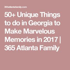 50+ Unique Things to do in Georgia to Make Marvelous Memories in 2017 | 365 Atlanta Family
