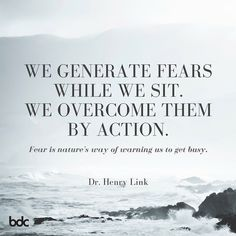 """Quote of the day: """"We generate fears while we sit. We overcome them by action. Fear is nature's way of warning us to get busy."""" - Dr. Henry Link"""