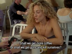 """Shall we get more coffee or shall we get guns and kill ourselves ?"" - Carrie Bradshaw - Sarah Jessica Parker - Sex and The City City Quotes, Movie Quotes, Mr Big, How I Feel, Sarah Jessica Parker, Role Models, The Best, Decir No, I Laughed"