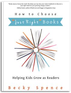 """Do you want to helpyour youngreaders grow? Choosing books that are """"just right"""" for readers is key.How to Choose 'Just Right' Booksgives parents, tutors, and teachers the tools needed to find the """"just right"""" book level for any reader. Becky Spence walks you through not only the theory behind using """"just right"""" books, but also gives practical examples that you can take and use with your own growing readers."""