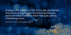 Motivational quote: Energy is the essence of life. Every day you decide how you're going to use it by knowing what you want and what it takes to reach that goal, and by maintaining focus. - Oprah Winfrey - Talk Show Host, Actress, and Producer