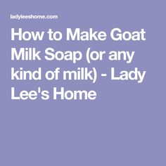 How to Make Goat Milk Soap (or any kind of milk) - Lady Lee's Home
