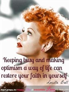Keeping busy and making optimism a way of life can restore your faith in yourself. - Lucille ball Stress, Fear and Anxiety Relief:Keeping busy and making optimism a way of life can restore your faith in yourself. Lucille Ball, Great Quotes, Quotes To Live By, Me Quotes, Inspirational Quotes, Daily Quotes, Inspire Quotes, Funny Women Quotes, Motivational Sayings