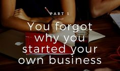 The 7 reasons you forgot why you started your own business {Part 1}
