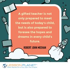 """A gifted teacher is not only prepared to meet the needs of today's child, but is also prepared to foresee the hopes and dreams in every child's future."" ~ Robert John Meehan #education #teaching #quote"