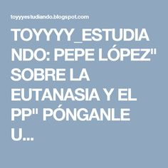 """TOYYYY_ESTUDIANDO: PEPE LÓPEZ"""" SOBRE LA EUTANASIA Y EL PP"""" PÓNGANLE U..."""