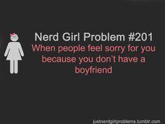 Nerd Girl Problem #201:  When people feel sorry for you because you don't have a boyfriend.