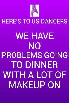 Here's to us dancers-I must freek people out when I go to dinner after a performance.