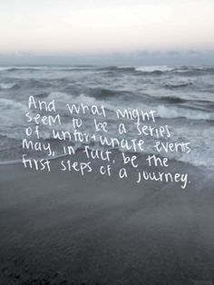 .......and what might seem like a series of unfortunate events may, in fact, be the first steps of a journey