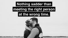 Meeting the right person at the wrong time can be painful, frustrating and confronting, but they are in fact the wrong person. Timing is everything.