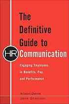 The definitive guide to HR communication : engaging employees in benefits, pay, and performance