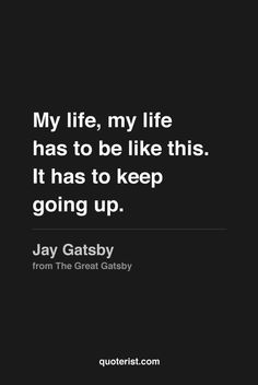 """""""My life, my life has got to be like this. It had to keep going up.""""  ~Jay Gatsby 